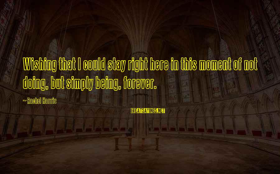 Forever Young Sayings By Rachel Harris: Wishing that I could stay right here in this moment of not doing, but simply