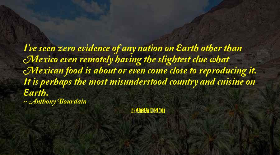 Forget Me Not Poems Sayings By Anthony Bourdain: I've seen zero evidence of any nation on Earth other than Mexico even remotely having