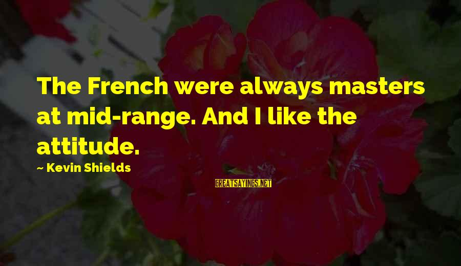 Forget Me Not Poems Sayings By Kevin Shields: The French were always masters at mid-range. And I like the attitude.