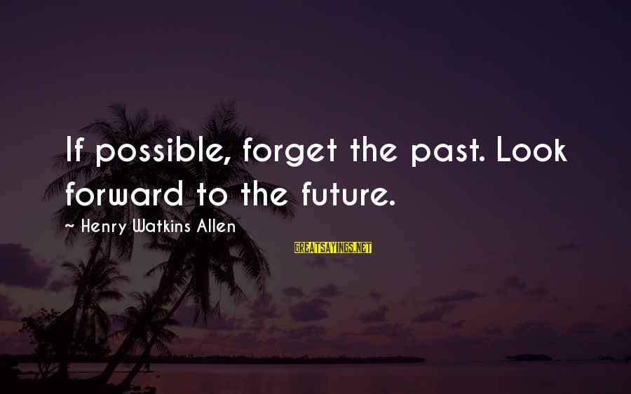 Forget Your Past And Look To The Future Sayings By Henry Watkins Allen: If possible, forget the past. Look forward to the future.