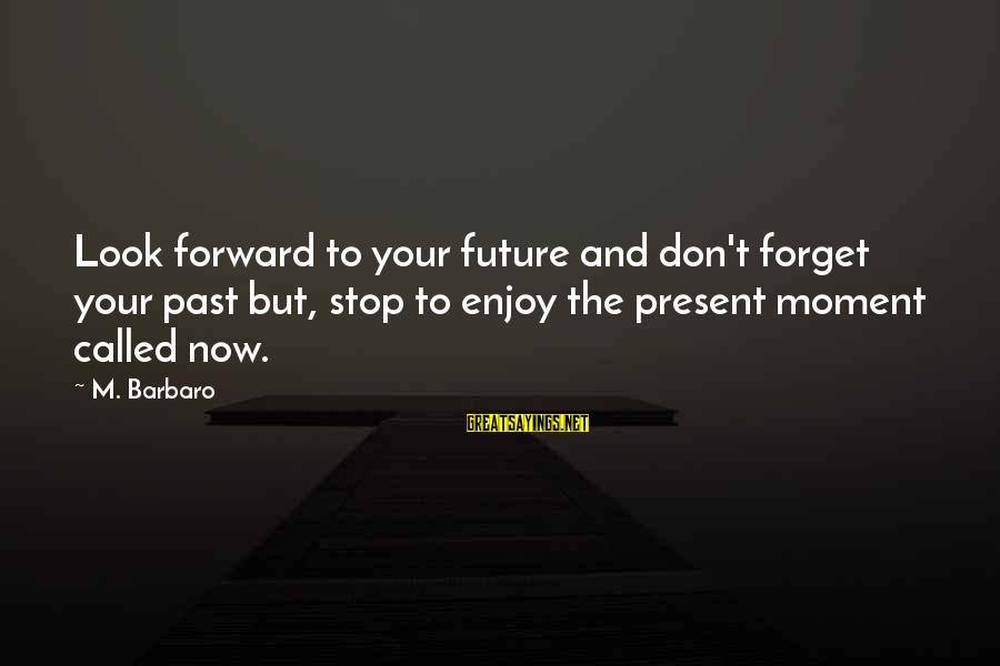 Forget Your Past And Look To The Future Sayings By M. Barbaro: Look forward to your future and don't forget your past but, stop to enjoy the