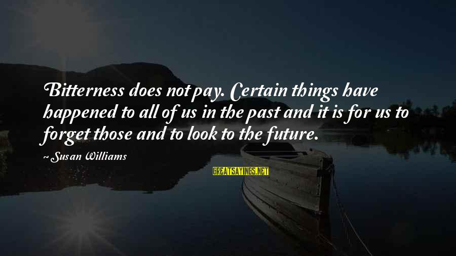 Forget Your Past And Look To The Future Sayings By Susan Williams: Bitterness does not pay. Certain things have happened to all of us in the past