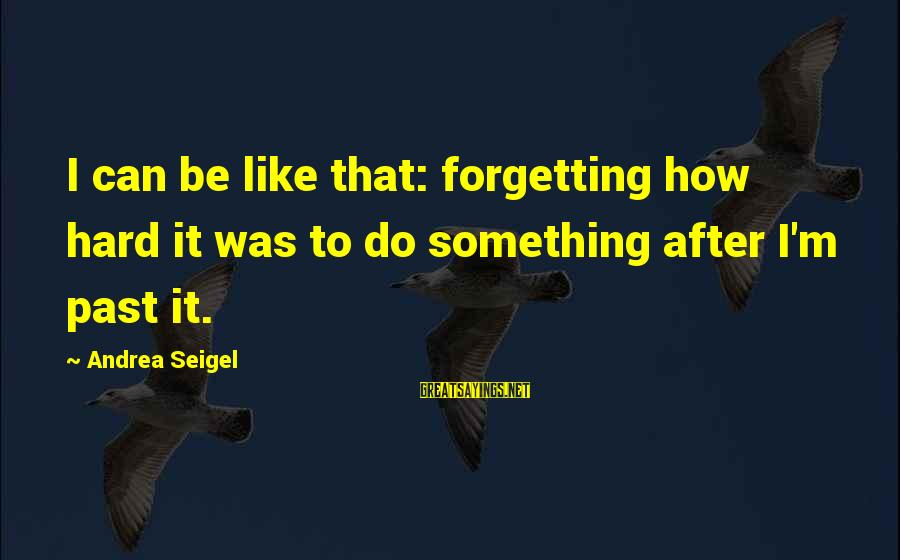 Forgetting To Do Something Sayings By Andrea Seigel: I can be like that: forgetting how hard it was to do something after I'm