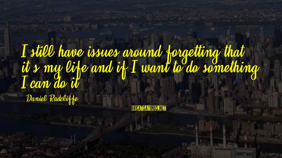 Forgetting To Do Something Sayings By Daniel Radcliffe: I still have issues around forgetting that it's my life and if I want to