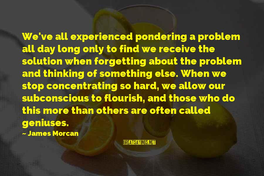 Forgetting To Do Something Sayings By James Morcan: We've all experienced pondering a problem all day long only to find we receive the