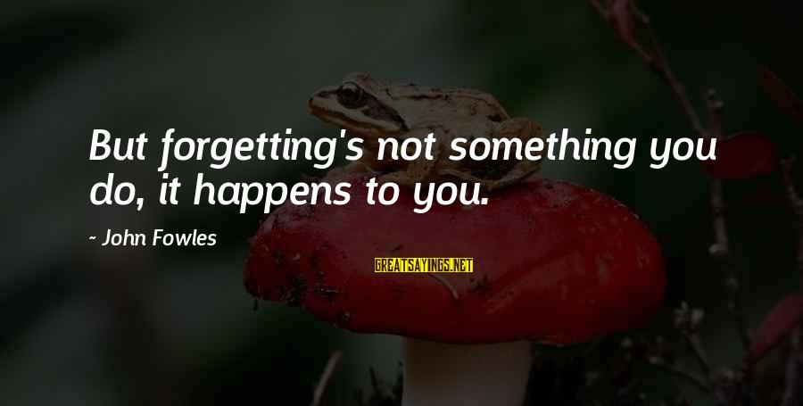 Forgetting To Do Something Sayings By John Fowles: But forgetting's not something you do, it happens to you.