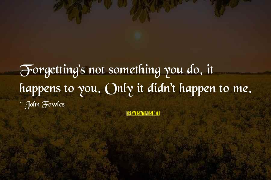 Forgetting To Do Something Sayings By John Fowles: Forgetting's not something you do, it happens to you. Only it didn't happen to me.