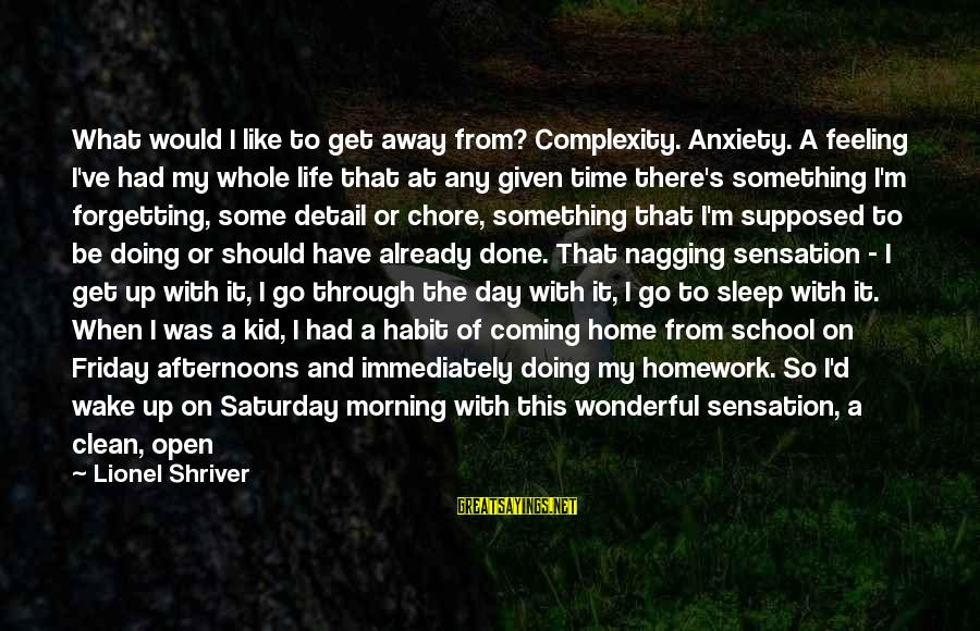 Forgetting To Do Something Sayings By Lionel Shriver: What would I like to get away from? Complexity. Anxiety. A feeling I've had my