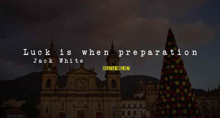 Forging Forward Sayings By Jack White: Luck is when preparation meets opportunity. I'll share the formula I learned while forging my