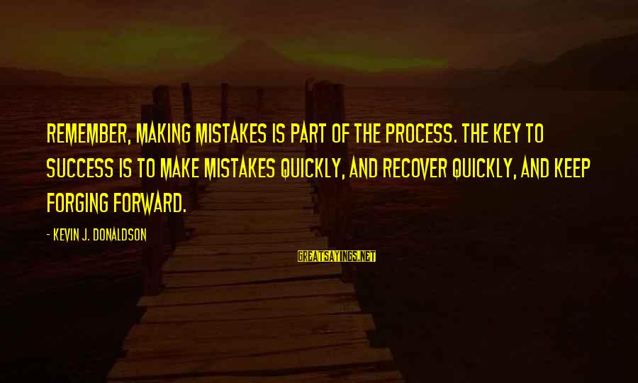Forging Forward Sayings By Kevin J. Donaldson: Remember, making mistakes is part of the process. The key to success is to make