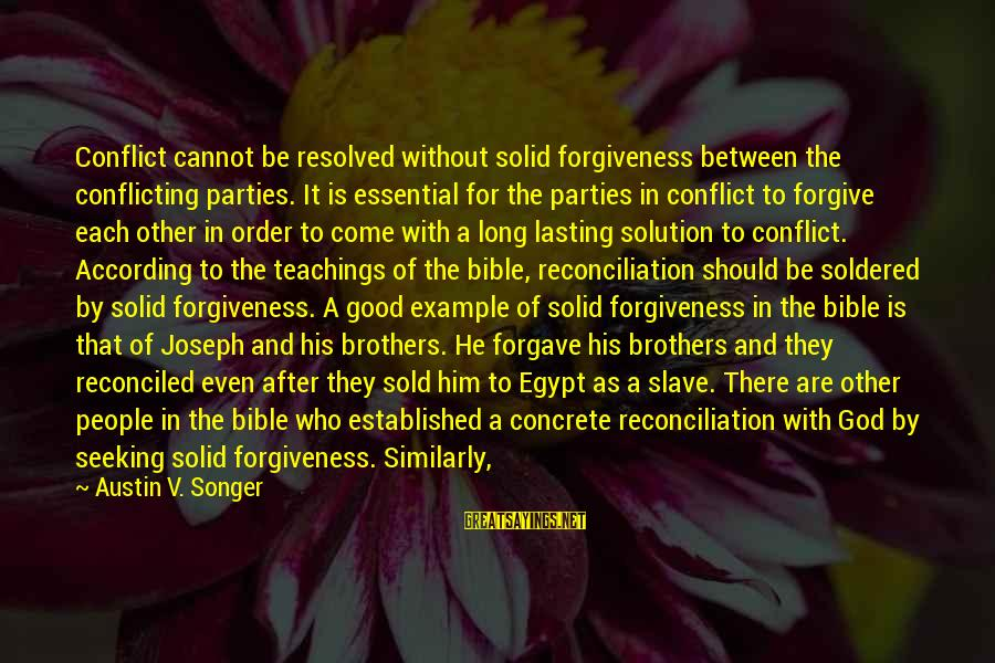 Forgiveness And Reconciliation Bible Sayings By Austin V. Songer: Conflict cannot be resolved without solid forgiveness between the conflicting parties. It is essential for