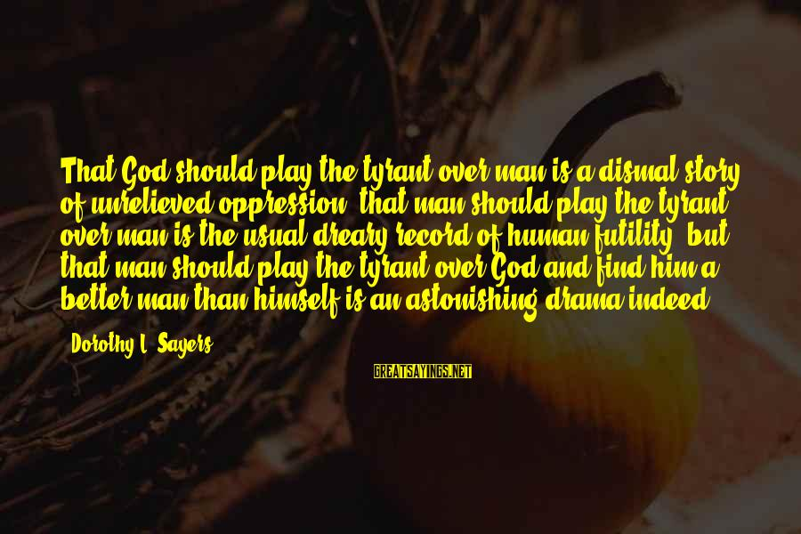 Formalisation Sayings By Dorothy L. Sayers: That God should play the tyrant over man is a dismal story of unrelieved oppression;