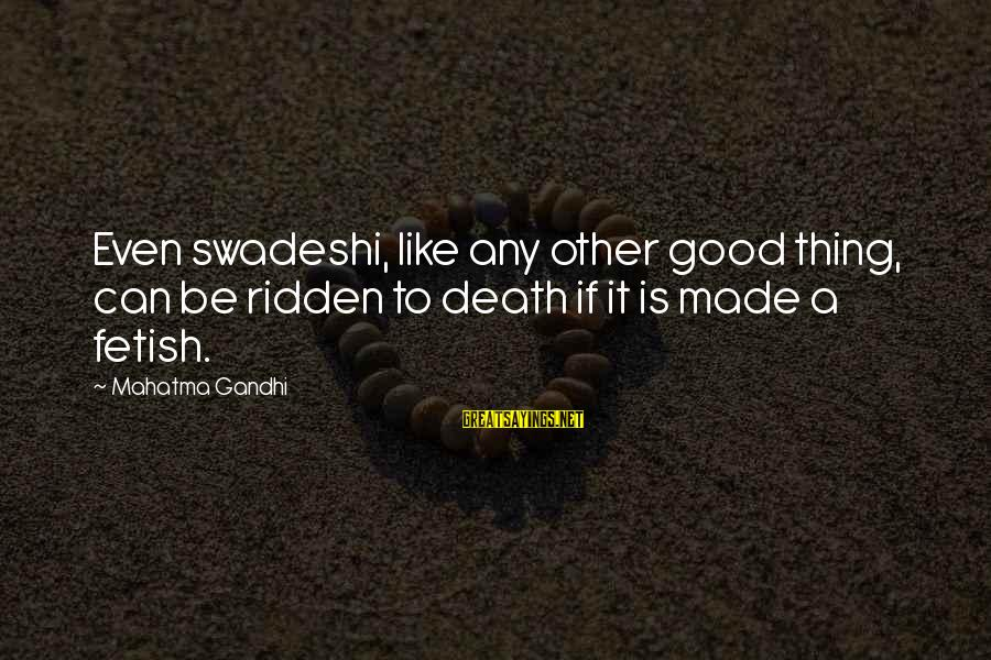Formalisation Sayings By Mahatma Gandhi: Even swadeshi, like any other good thing, can be ridden to death if it is