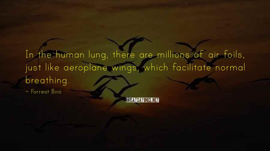 Forrest Bird Sayings: In the human lung, there are millions of air foils, just like aeroplane wings, which