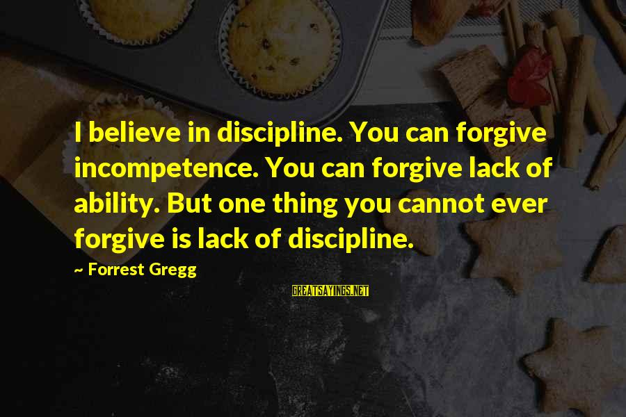 Forrest Gregg Sayings By Forrest Gregg: I believe in discipline. You can forgive incompetence. You can forgive lack of ability. But
