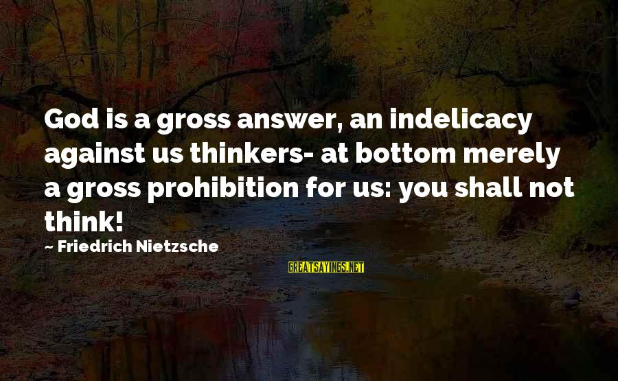 Forrest Gregg Sayings By Friedrich Nietzsche: God is a gross answer, an indelicacy against us thinkers- at bottom merely a gross