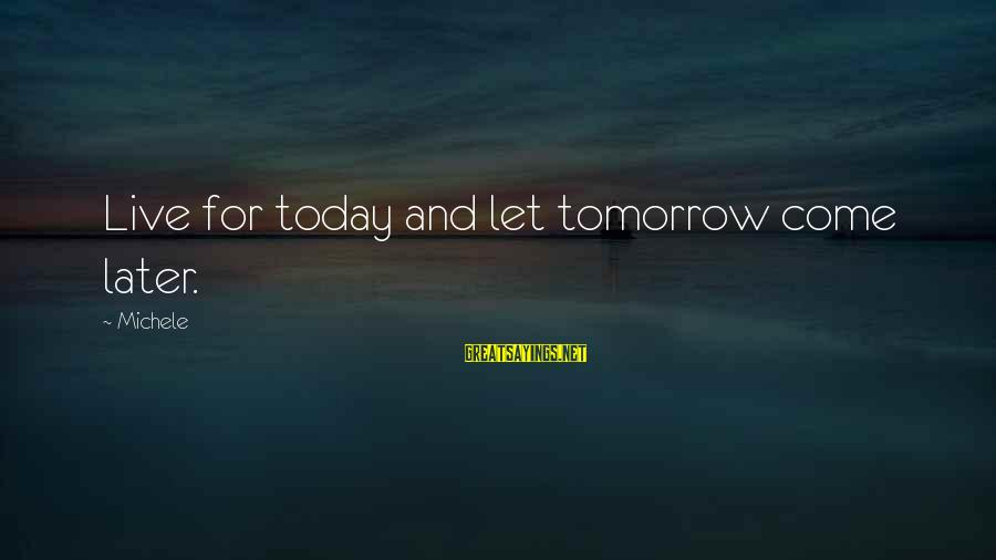 Forrest Gregg Sayings By Michele: Live for today and let tomorrow come later.