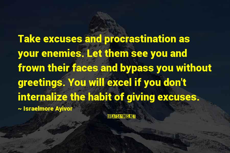 Forsaking Family Sayings By Israelmore Ayivor: Take excuses and procrastination as your enemies. Let them see you and frown their faces