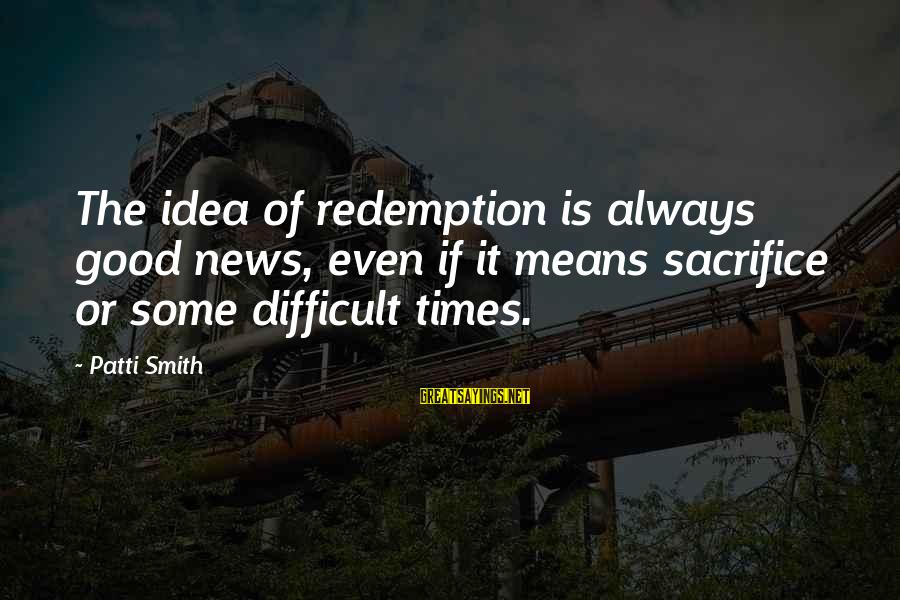 Forsaking Family Sayings By Patti Smith: The idea of redemption is always good news, even if it means sacrifice or some