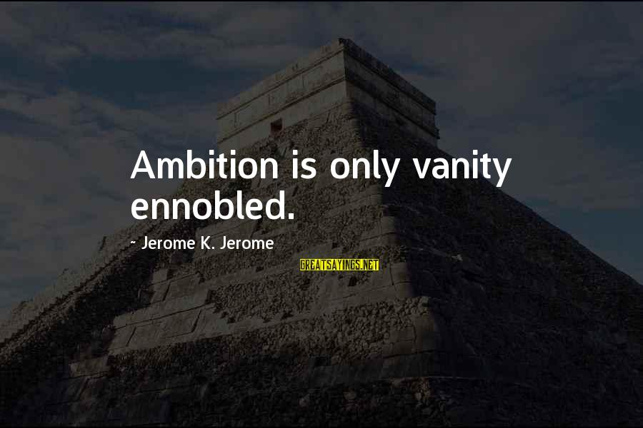 Fort Sumter Attacked Sayings By Jerome K. Jerome: Ambition is only vanity ennobled.