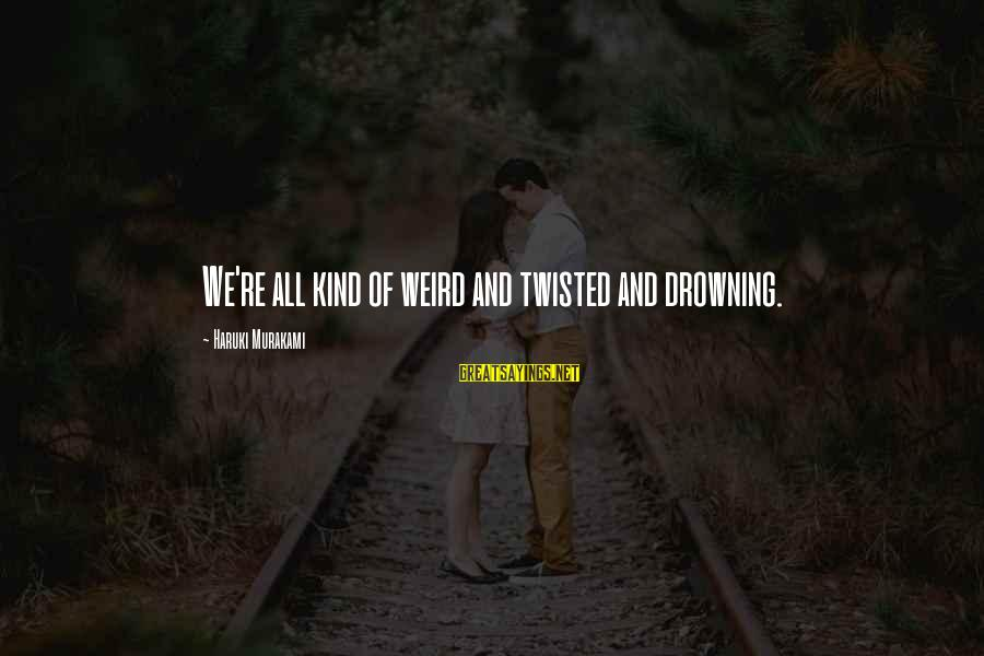 Fortuitously Sayings By Haruki Murakami: We're all kind of weird and twisted and drowning.