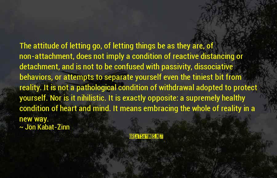 Fortuitously Sayings By Jon Kabat-Zinn: The attitude of letting go, of letting things be as they are, of non-attachment, does