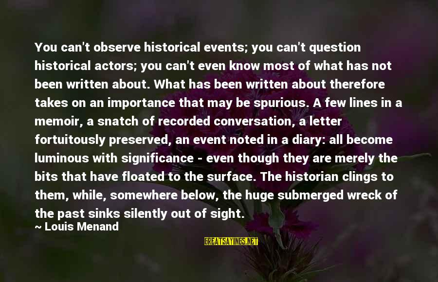 Fortuitously Sayings By Louis Menand: You can't observe historical events; you can't question historical actors; you can't even know most