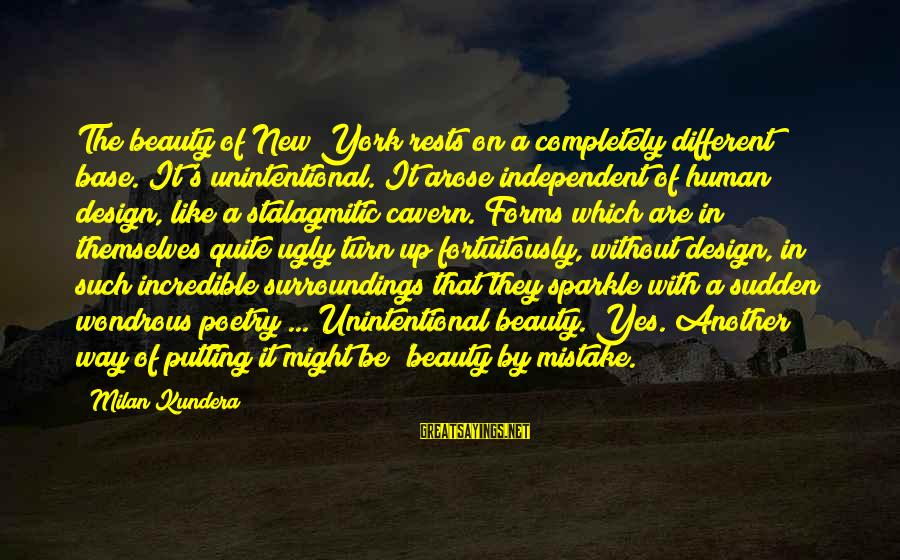 Fortuitously Sayings By Milan Kundera: The beauty of New York rests on a completely different base. It's unintentional. It arose