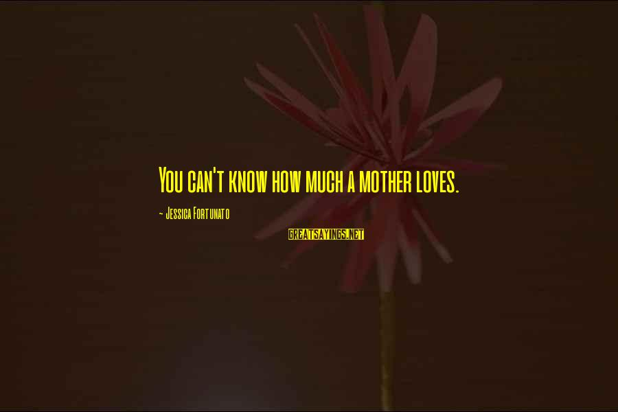 Fortunato's Sayings By Jessica Fortunato: You can't know how much a mother loves.