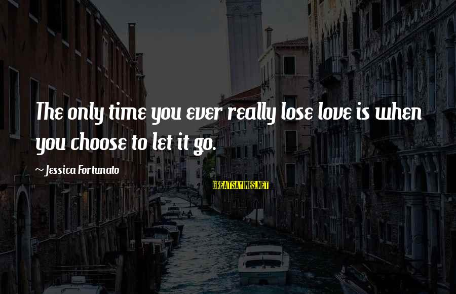 Fortunato's Sayings By Jessica Fortunato: The only time you ever really lose love is when you choose to let it