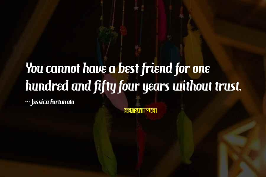 Fortunato's Sayings By Jessica Fortunato: You cannot have a best friend for one hundred and fifty four years without trust.