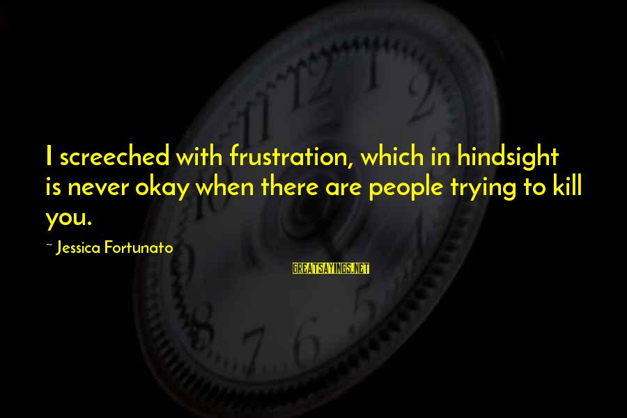 Fortunato's Sayings By Jessica Fortunato: I screeched with frustration, which in hindsight is never okay when there are people trying
