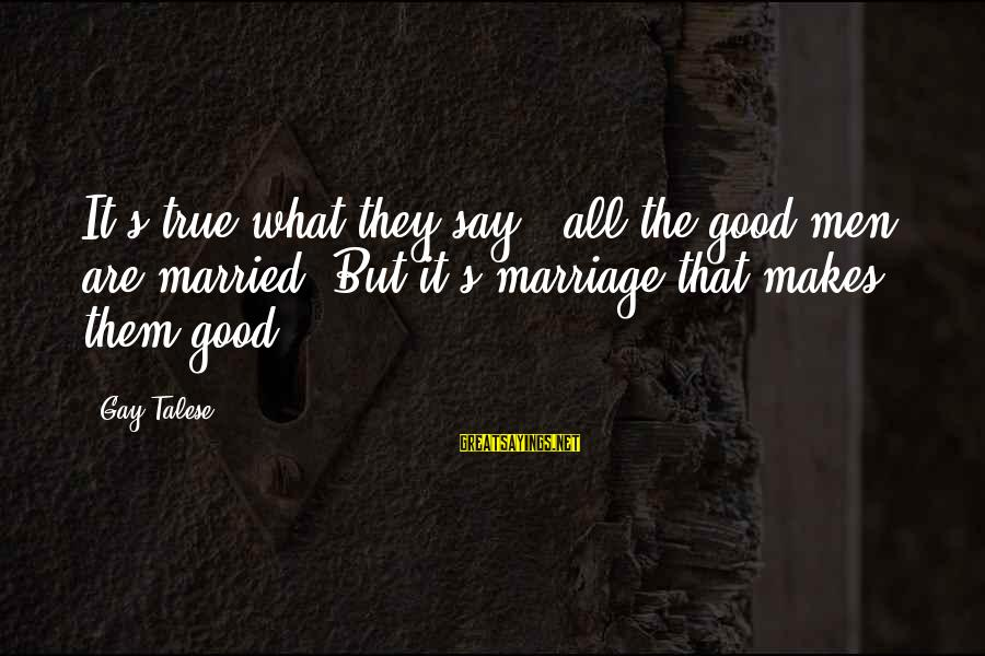 Fortuona Sayings By Gay Talese: It's true what they say - all the good men are married. But it's marriage