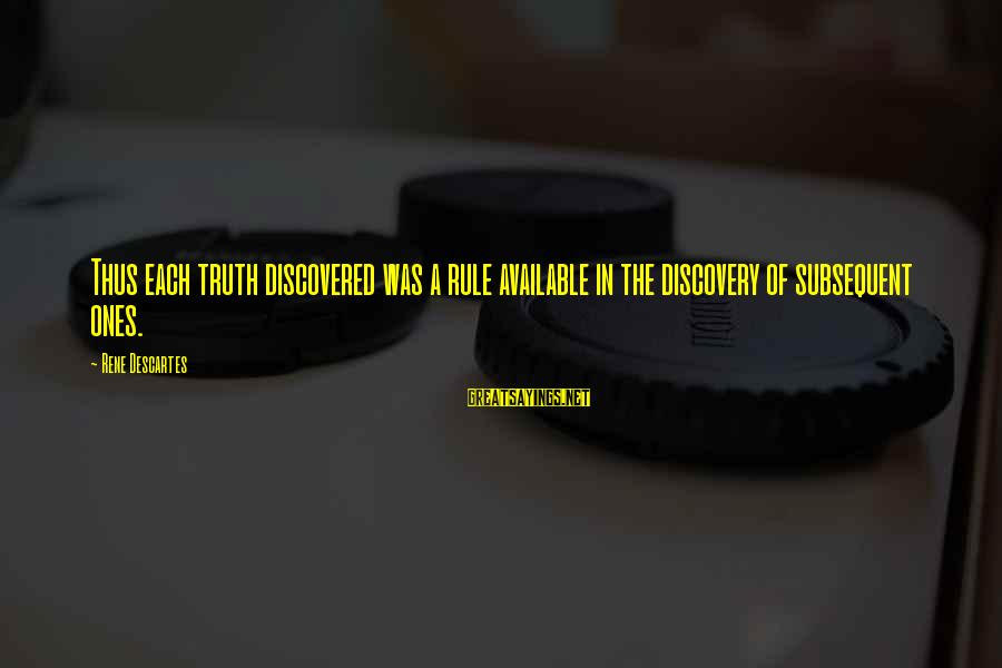Fortuona Sayings By Rene Descartes: Thus each truth discovered was a rule available in the discovery of subsequent ones.