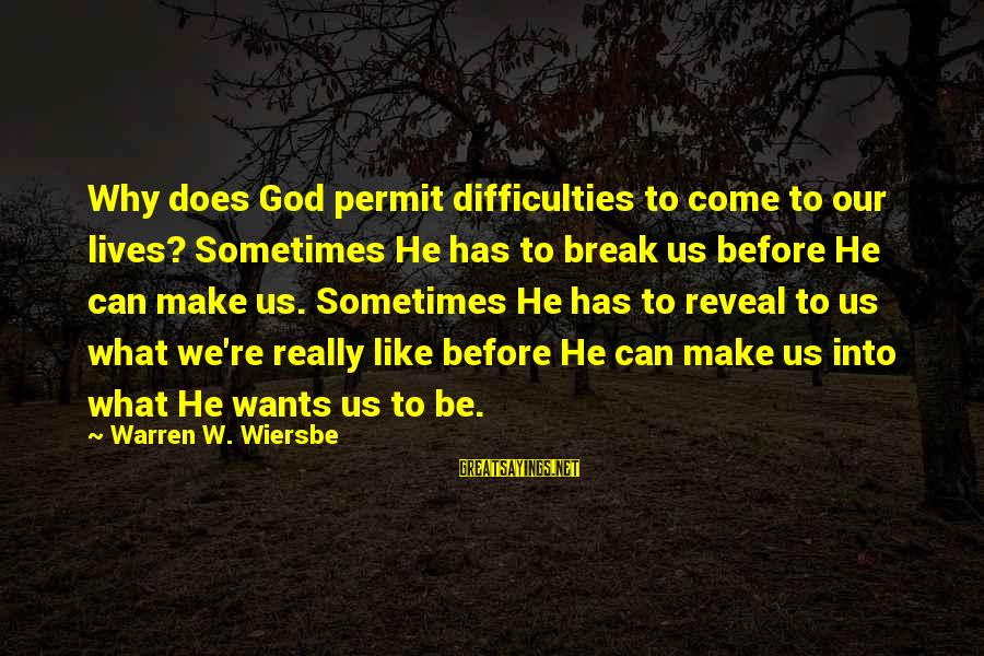 Fortuona Sayings By Warren W. Wiersbe: Why does God permit difficulties to come to our lives? Sometimes He has to break