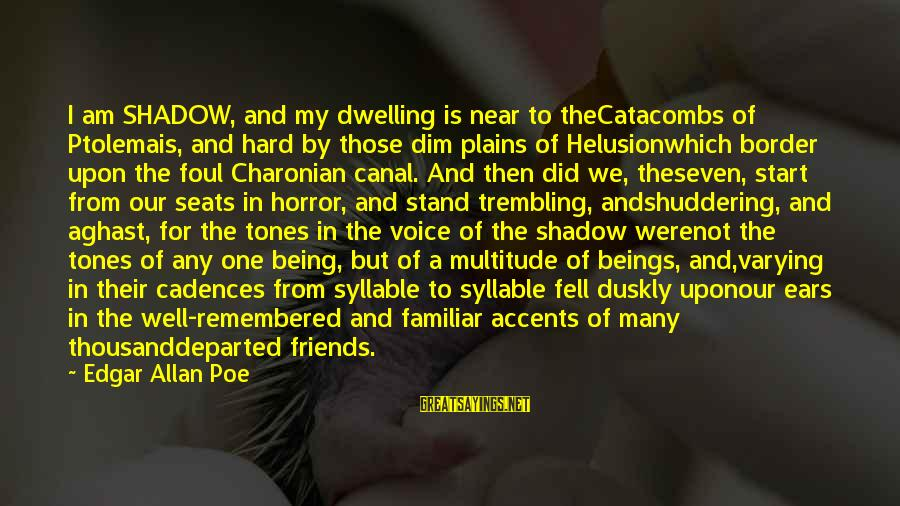 Foul Friends Sayings By Edgar Allan Poe: I am SHADOW, and my dwelling is near to theCatacombs of Ptolemais, and hard by