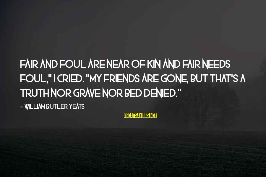 "Foul Friends Sayings By William Butler Yeats: Fair and foul are near of kin And fair needs foul,"" I cried. ""My friends"