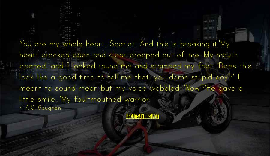 Foul Mouthed Sayings By A.C. Gaughen: You are my whole heart, Scarlet. And this is breaking it.'My heart cracked open and