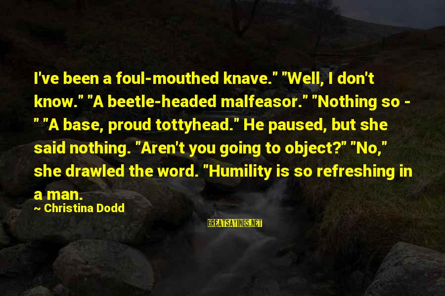 """Foul Mouthed Sayings By Christina Dodd: I've been a foul-mouthed knave."""" """"Well, I don't know."""" """"A beetle-headed malfeasor."""" """"Nothing so -"""