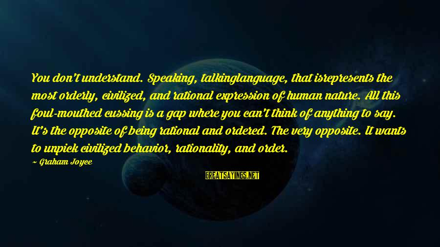 Foul Mouthed Sayings By Graham Joyce: You don't understand. Speaking, talkinglanguage, that isrepresents the most orderly, civilized, and rational expression of