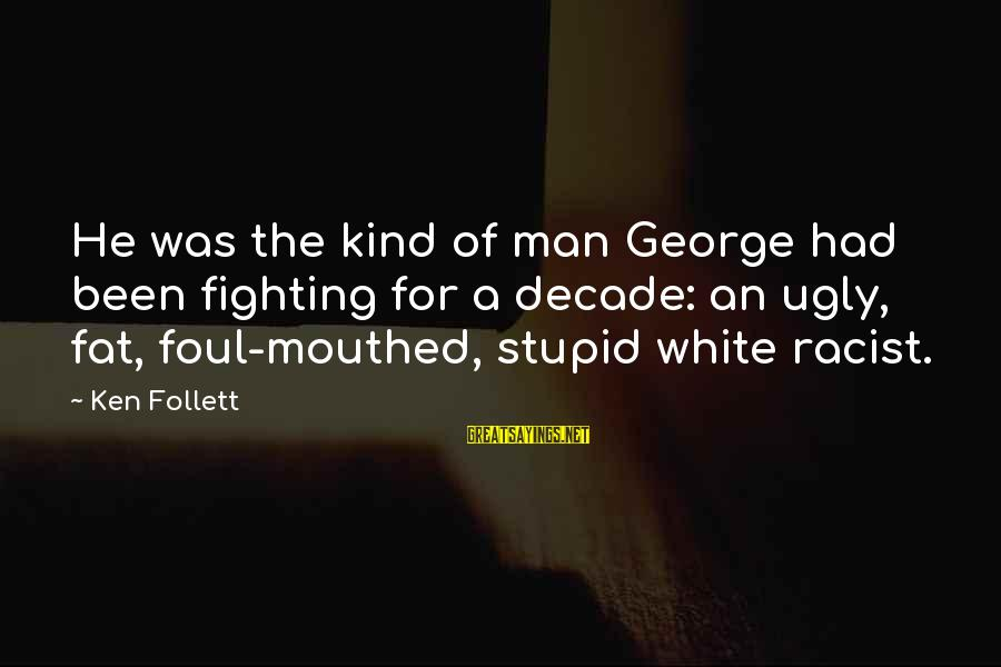 Foul Mouthed Sayings By Ken Follett: He was the kind of man George had been fighting for a decade: an ugly,