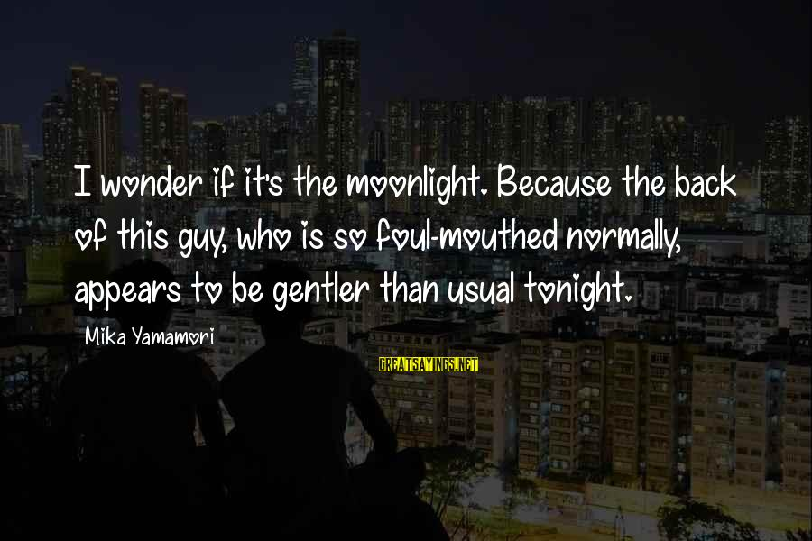 Foul Mouthed Sayings By Mika Yamamori: I wonder if it's the moonlight. Because the back of this guy, who is so