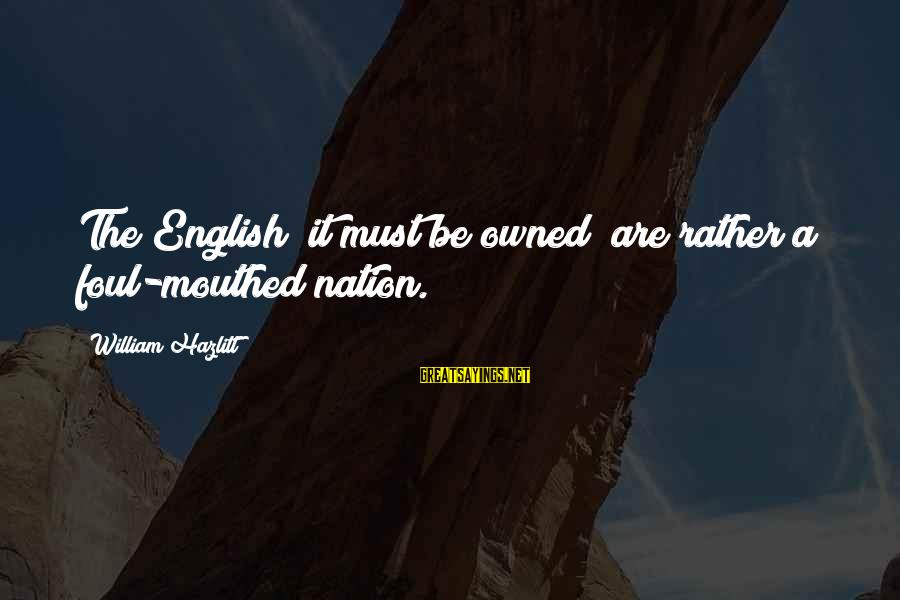 Foul Mouthed Sayings By William Hazlitt: The English (it must be owned) are rather a foul-mouthed nation.