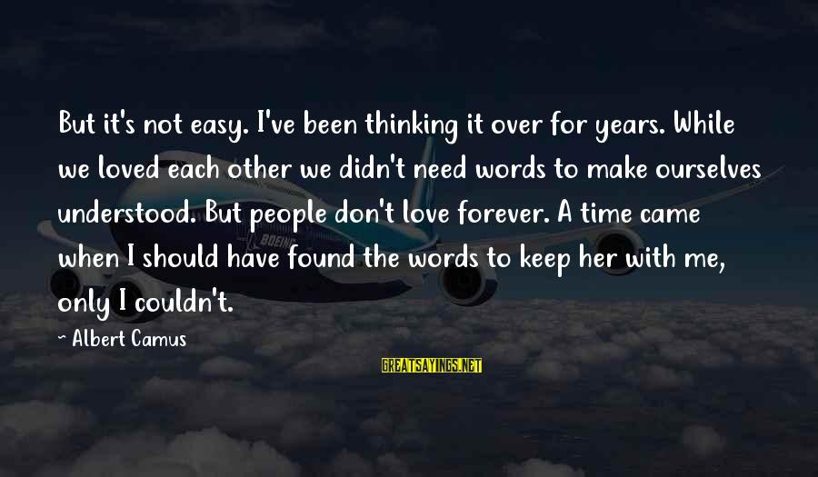 Found Her Sayings By Albert Camus: But it's not easy. I've been thinking it over for years. While we loved each
