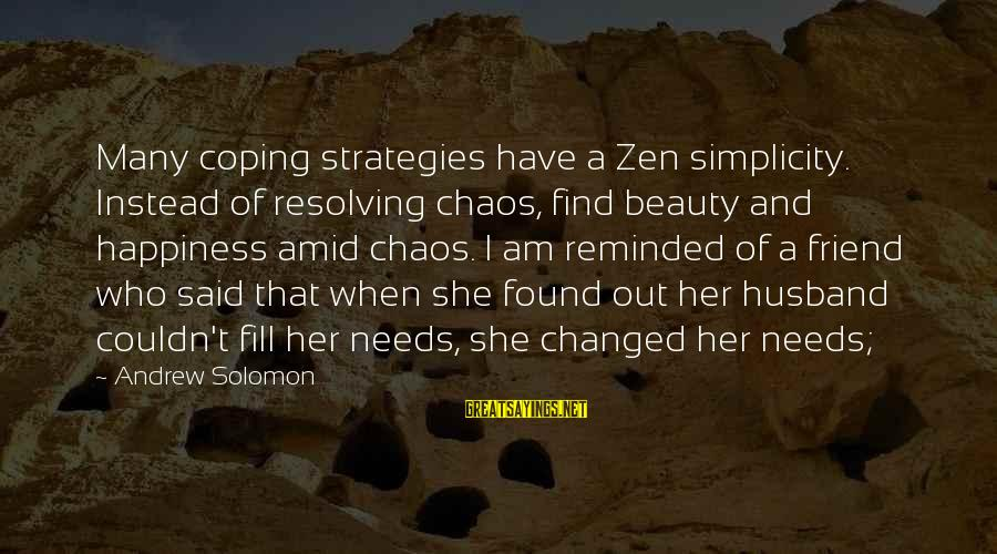 Found Her Sayings By Andrew Solomon: Many coping strategies have a Zen simplicity. Instead of resolving chaos, find beauty and happiness
