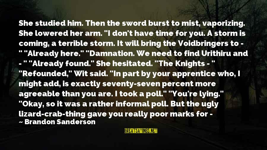 """Found Her Sayings By Brandon Sanderson: She studied him. Then the sword burst to mist, vaporizing. She lowered her arm. """"I"""
