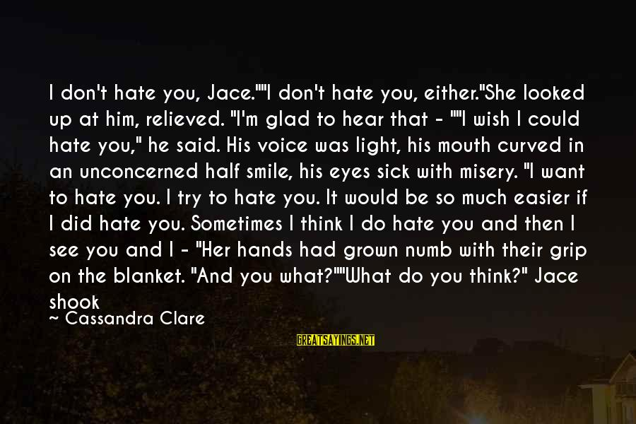"""Found Her Sayings By Cassandra Clare: I don't hate you, Jace.""""""""I don't hate you, either.""""She looked up at him, relieved. """"I'm"""