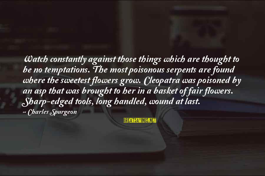 Found Her Sayings By Charles Spurgeon: Watch constantly against those things which are thought to be no temptations. The most poisonous