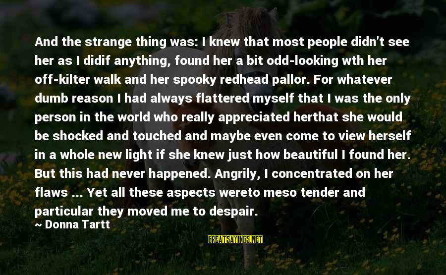 Found Her Sayings By Donna Tartt: And the strange thing was: I knew that most people didn't see her as I