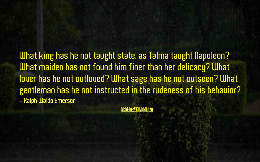 Found Her Sayings By Ralph Waldo Emerson: What king has he not taught state, as Talma taught Napoleon? What maiden has not
